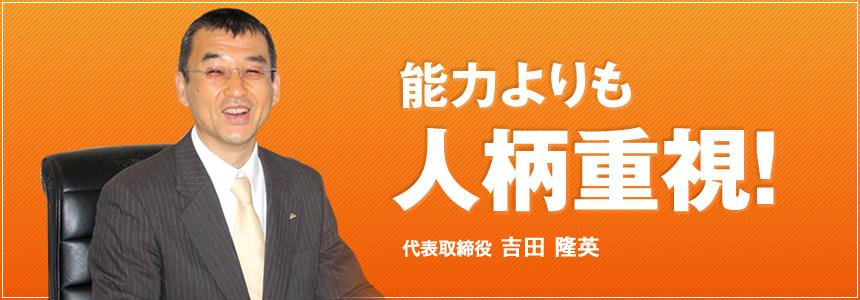能力よりも人柄重視! 代表取締役 吉田 隆英